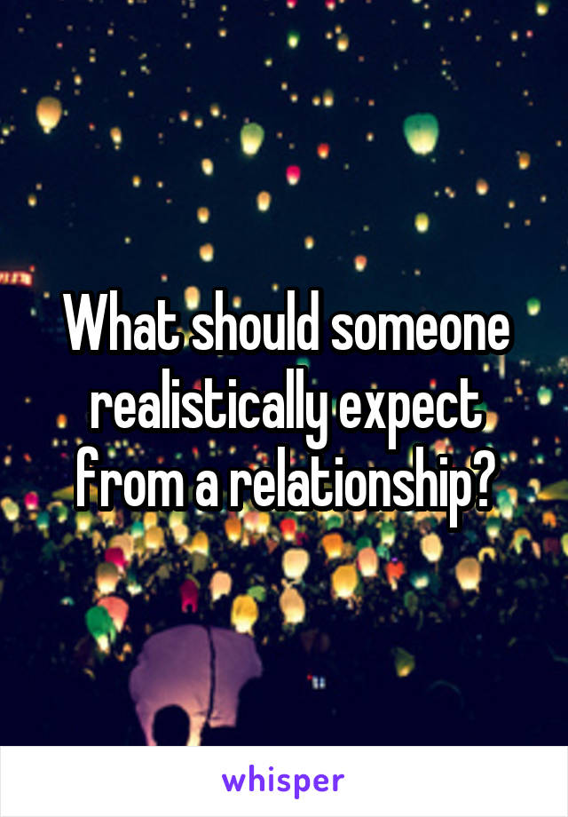 What should someone realistically expect from a relationship?
