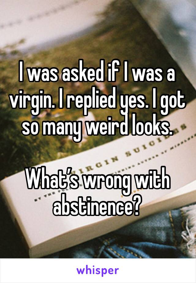 I was asked if I was a virgin. I replied yes. I got so many weird looks.   What's wrong with abstinence?