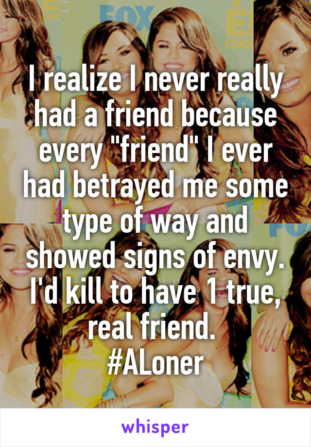 """I realize I never really had a friend because every """"friend"""" I ever had betrayed me some type of way and showed signs of envy. I'd kill to have 1 true, real friend.  #ALoner"""