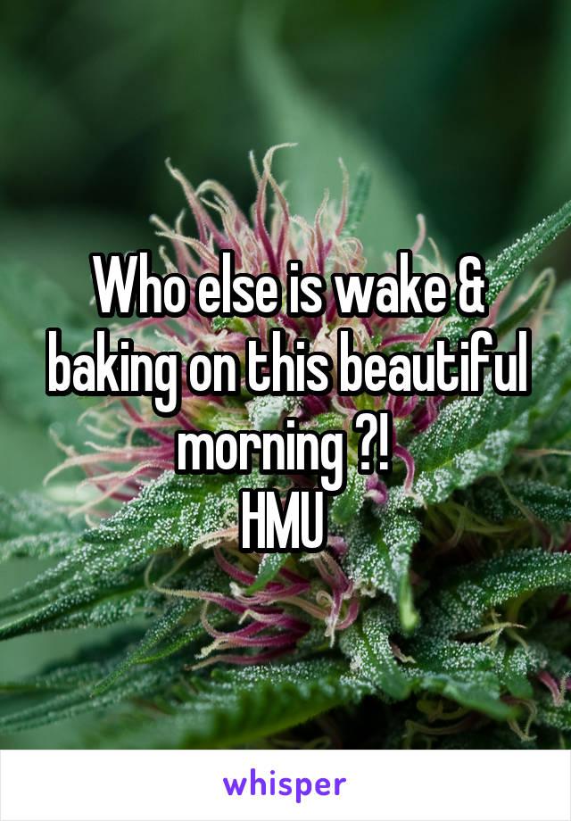 Who else is wake & baking on this beautiful morning ?!  HMU