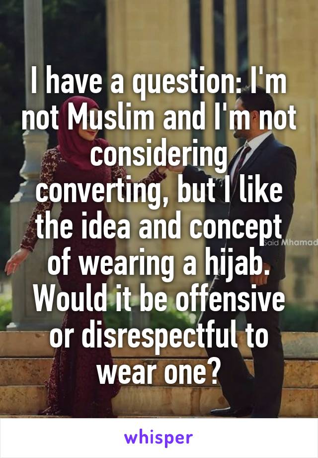 I have a question: I'm not Muslim and I'm not considering converting, but I like the idea and concept of wearing a hijab. Would it be offensive or disrespectful to wear one?