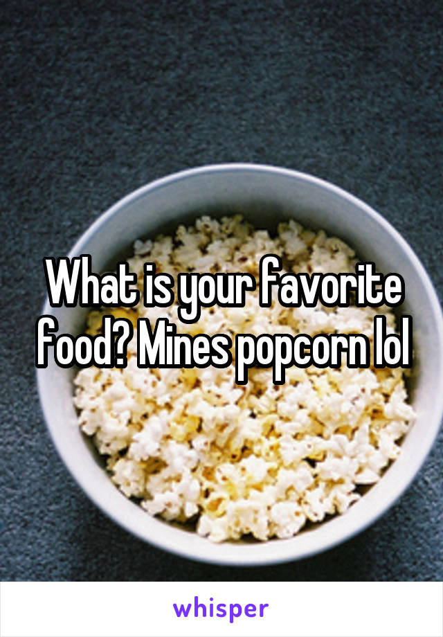 What is your favorite food? Mines popcorn lol