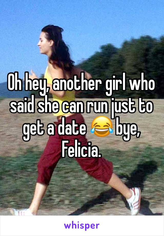 Oh hey, another girl who said she can run just to get a date 😂 bye, Felicia.