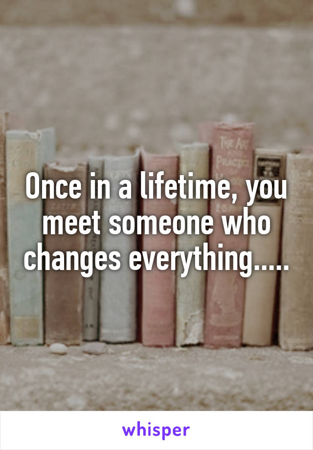 Once in a lifetime, you meet someone who changes everything.....