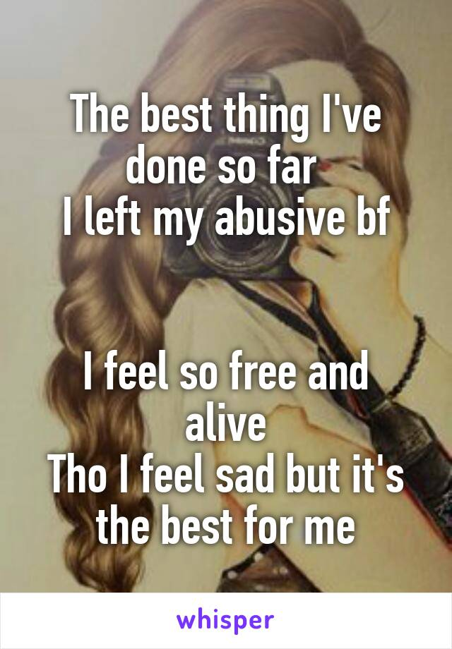 The best thing I've done so far  I left my abusive bf   I feel so free and alive Tho I feel sad but it's the best for me