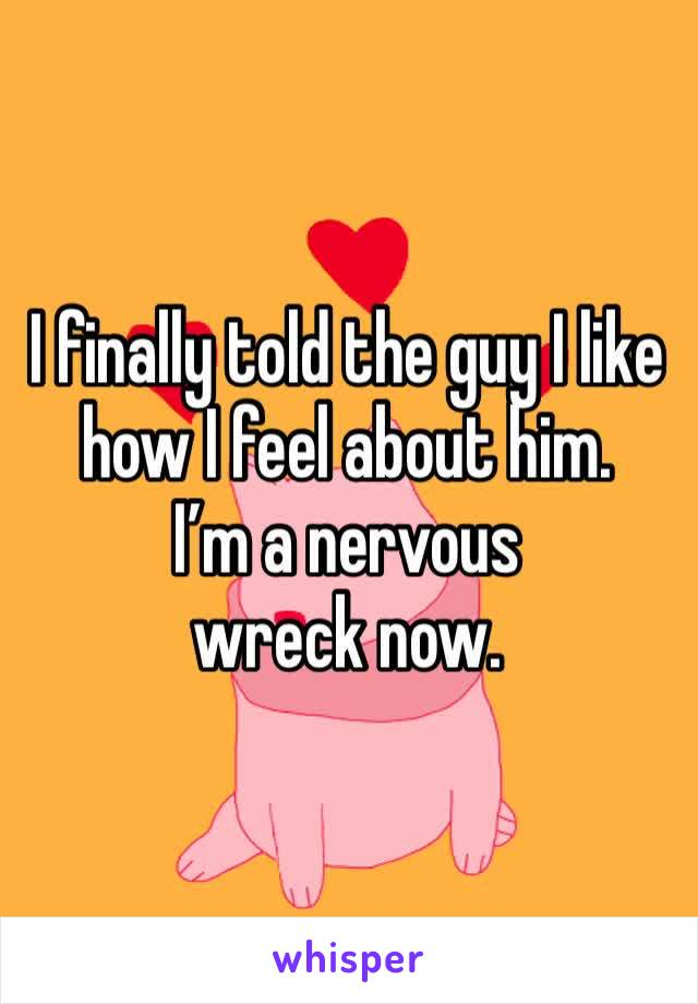 I finally told the guy I like how I feel about him.  I'm a nervous wreck now.