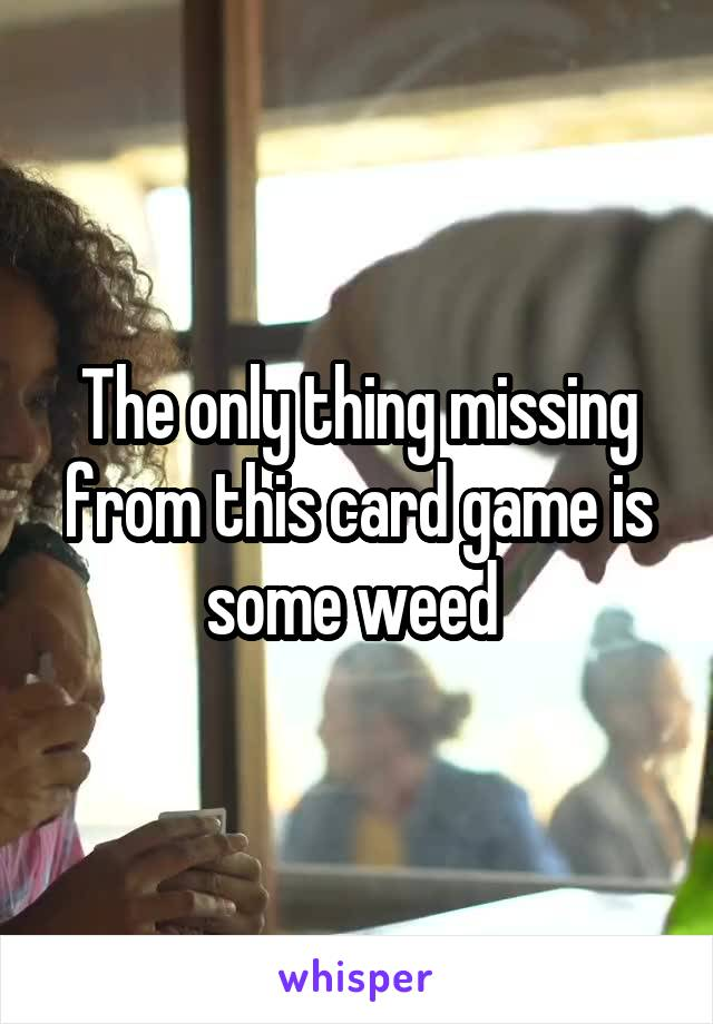 The only thing missing from this card game is some weed