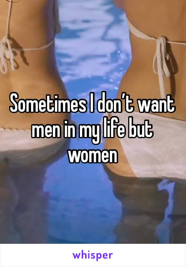 Sometimes I don't want men in my life but women