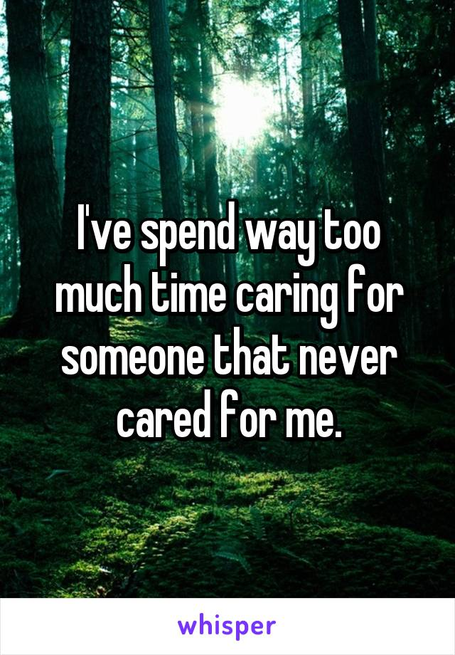 I've spend way too much time caring for someone that never cared for me.