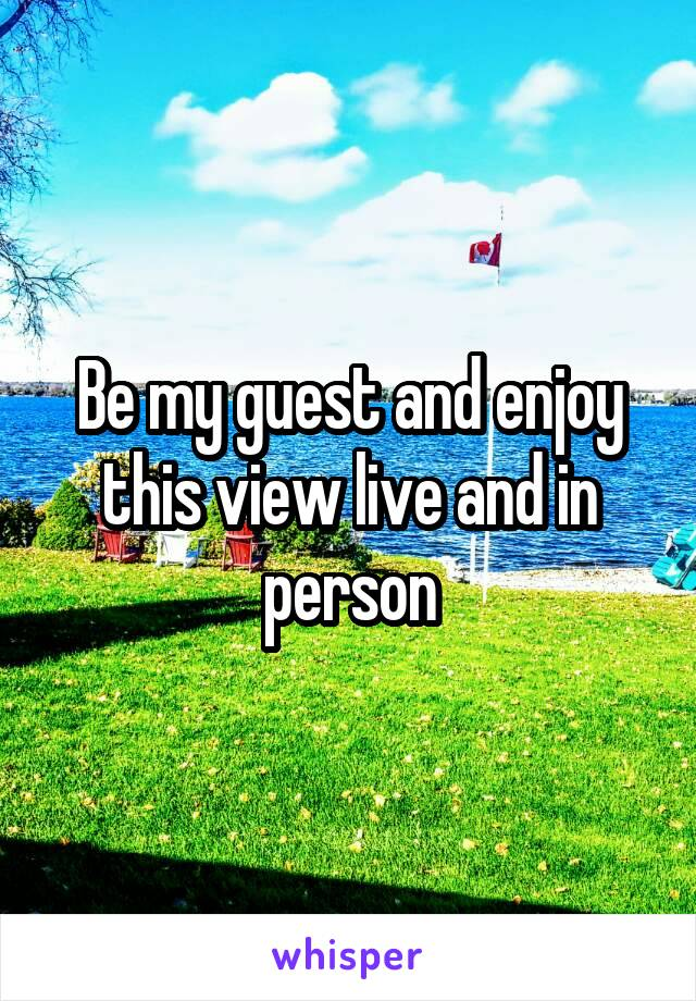 Be my guest and enjoy this view live and in person