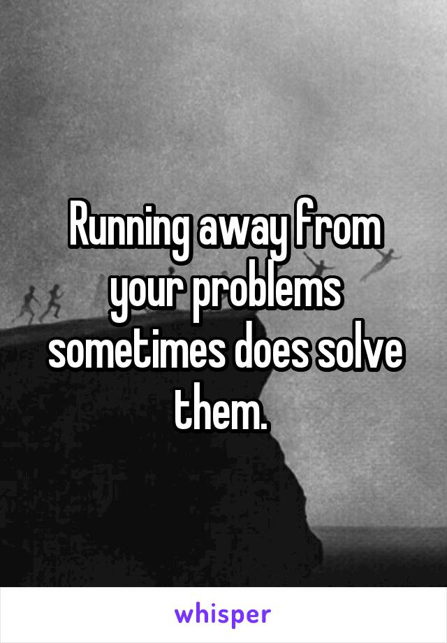 Running away from your problems sometimes does solve them.