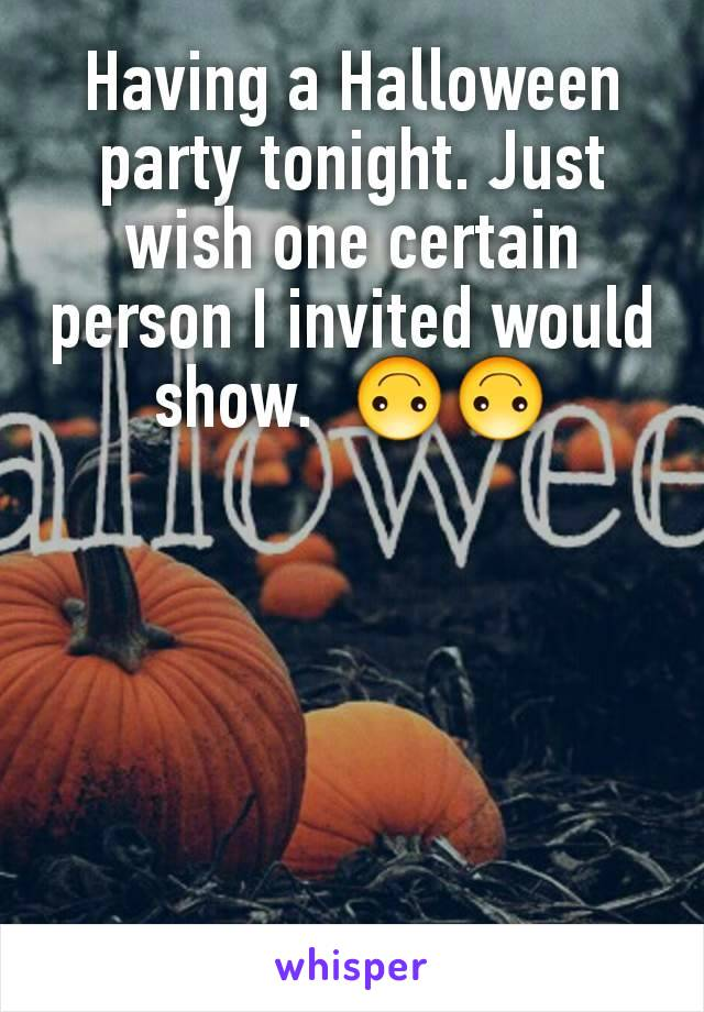 Having a Halloween party tonight. Just wish one certain person I invited would show.  🙃🙃