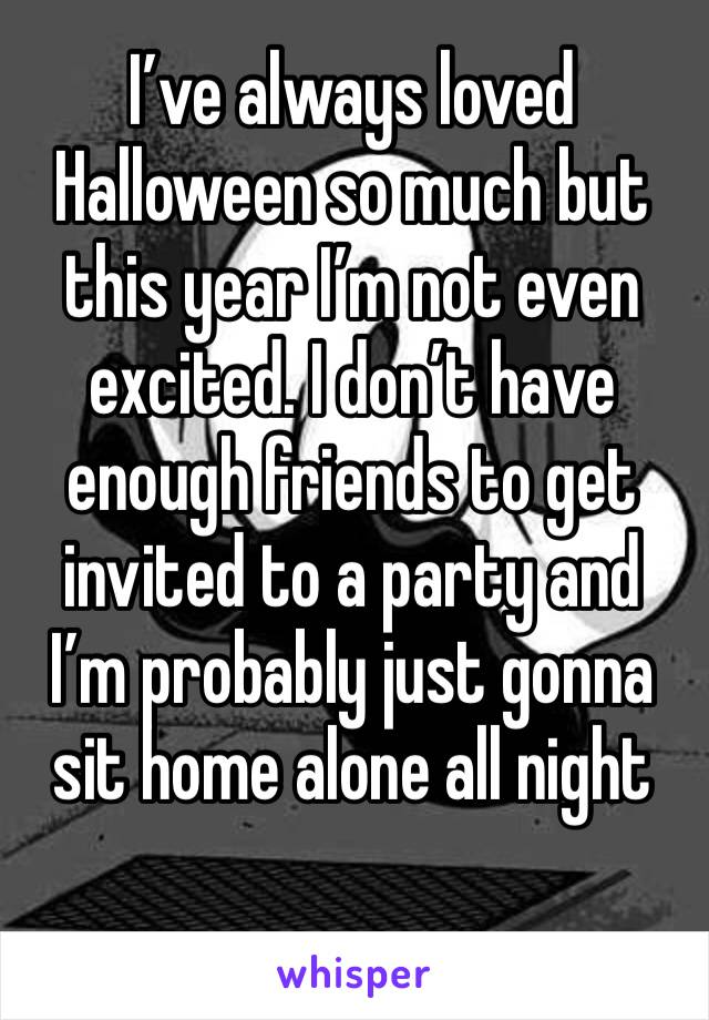 I've always loved Halloween so much but this year I'm not even excited. I don't have enough friends to get invited to a party and I'm probably just gonna sit home alone all night