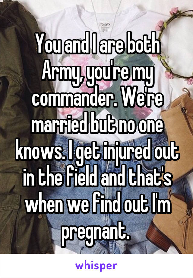 You and I are both Army, you're my commander. We're married but no one knows. I get injured out in the field and that's when we find out I'm pregnant.