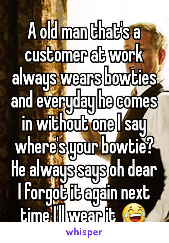 A old man that's a customer at work  always wears bowties and everyday he comes in without one I say where's your bowtie? He always says oh dear I forgot it again next time I'll wear it 😂