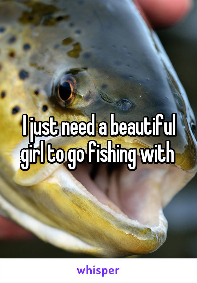 I just need a beautiful girl to go fishing with