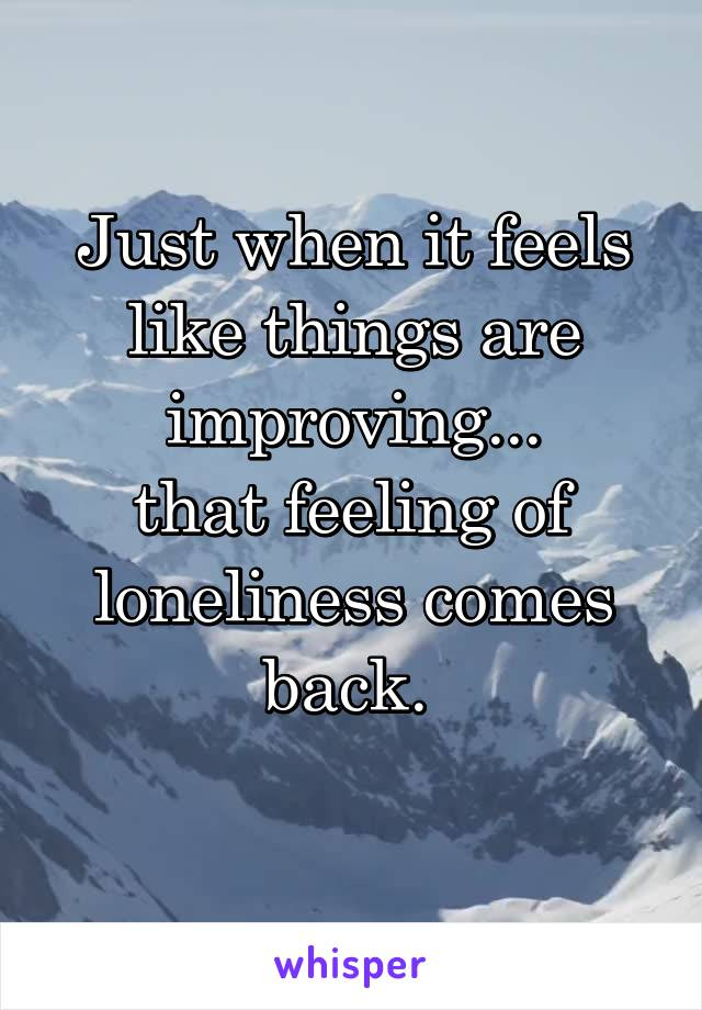 Just when it feels like things are improving... that feeling of loneliness comes back.