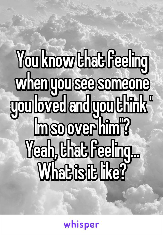 "You know that feeling when you see someone you loved and you think "" Im so over him""? Yeah, that feeling... What is it like?"
