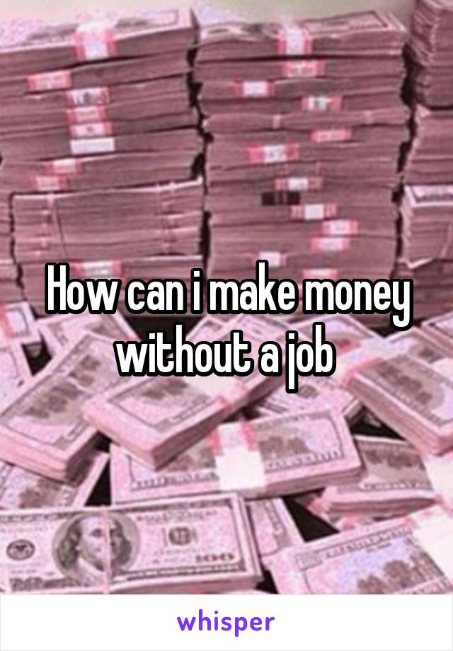 How can i make money without a job