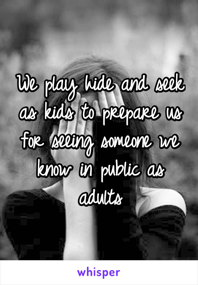 We play hide and seek as kids to prepare us for seeing someone we know in public as adults