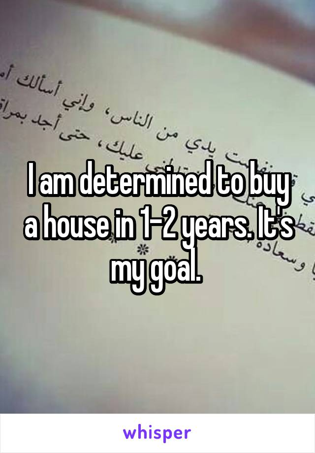 I am determined to buy a house in 1-2 years. It's my goal.