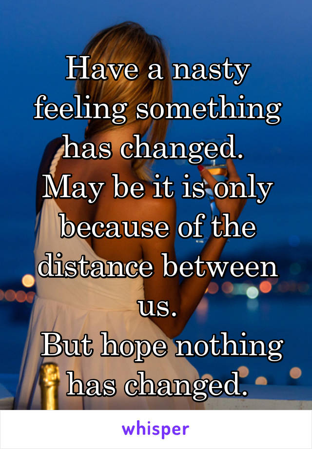 Have a nasty feeling something has changed.  May be it is only because of the distance between us.  But hope nothing has changed.