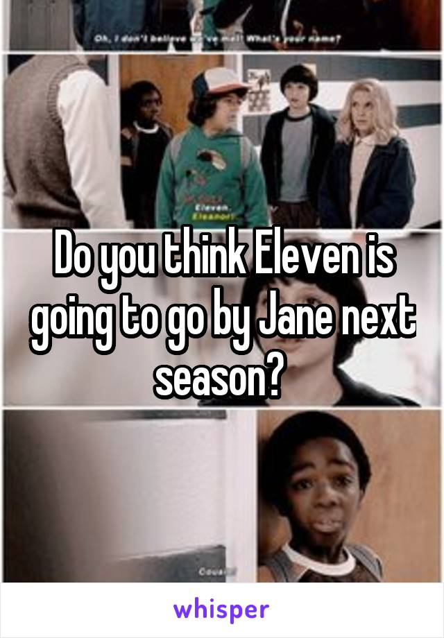 Do you think Eleven is going to go by Jane next season?