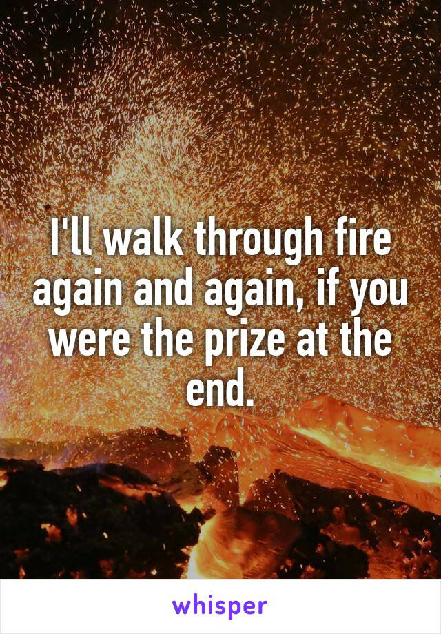 I'll walk through fire again and again, if you were the prize at the end.
