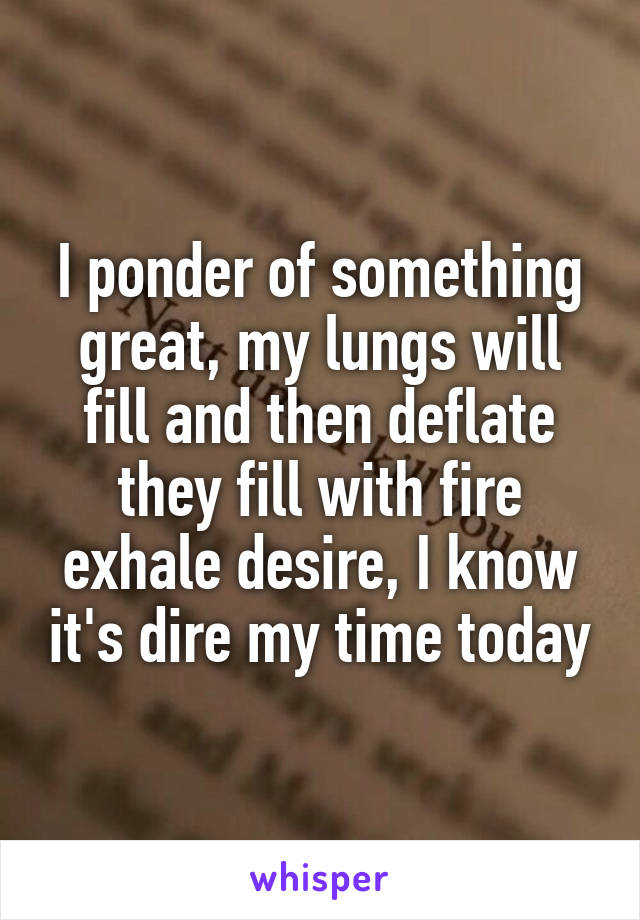 I ponder of something great, my lungs will fill and then deflate they fill with fire exhale desire, I know it's dire my time today
