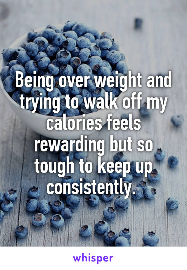 Being over weight and trying to walk off my calories feels rewarding but so tough to keep up consistently.