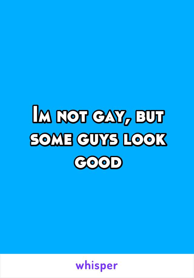 Im not gay, but some guys look good