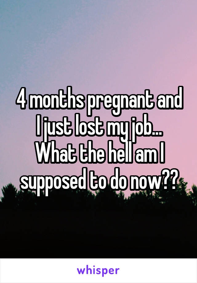 4 months pregnant and I just lost my job... What the hell am I supposed to do now??