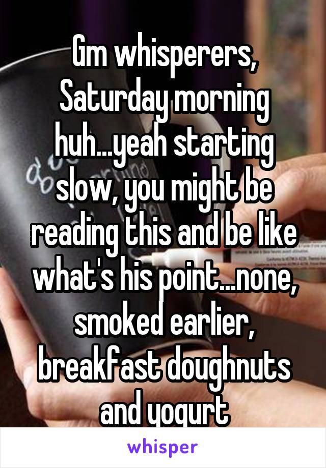 Gm whisperers, Saturday morning huh...yeah starting slow, you might be reading this and be like what's his point...none, smoked earlier, breakfast doughnuts and yogurt