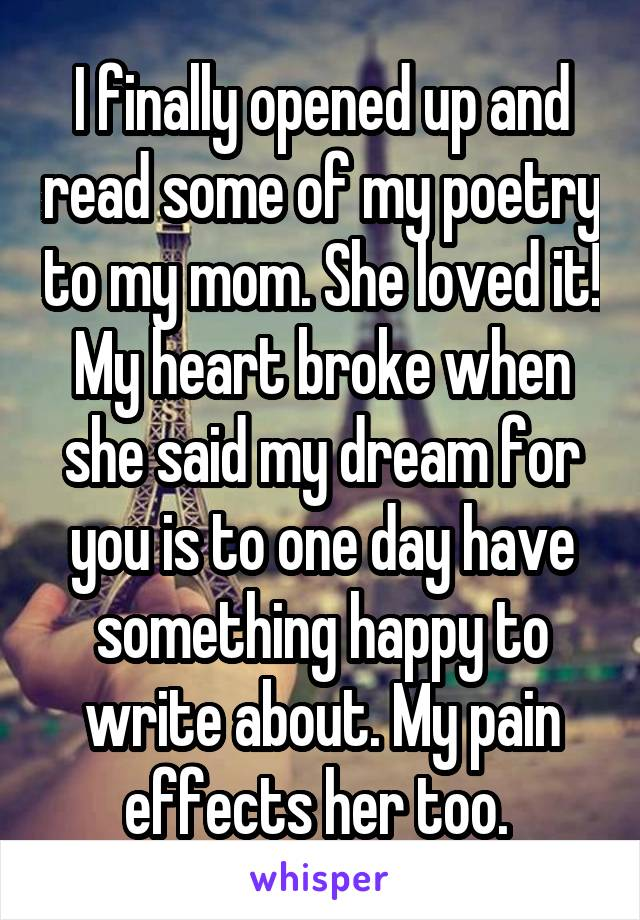 I finally opened up and read some of my poetry to my mom. She loved it! My heart broke when she said my dream for you is to one day have something happy to write about. My pain effects her too.