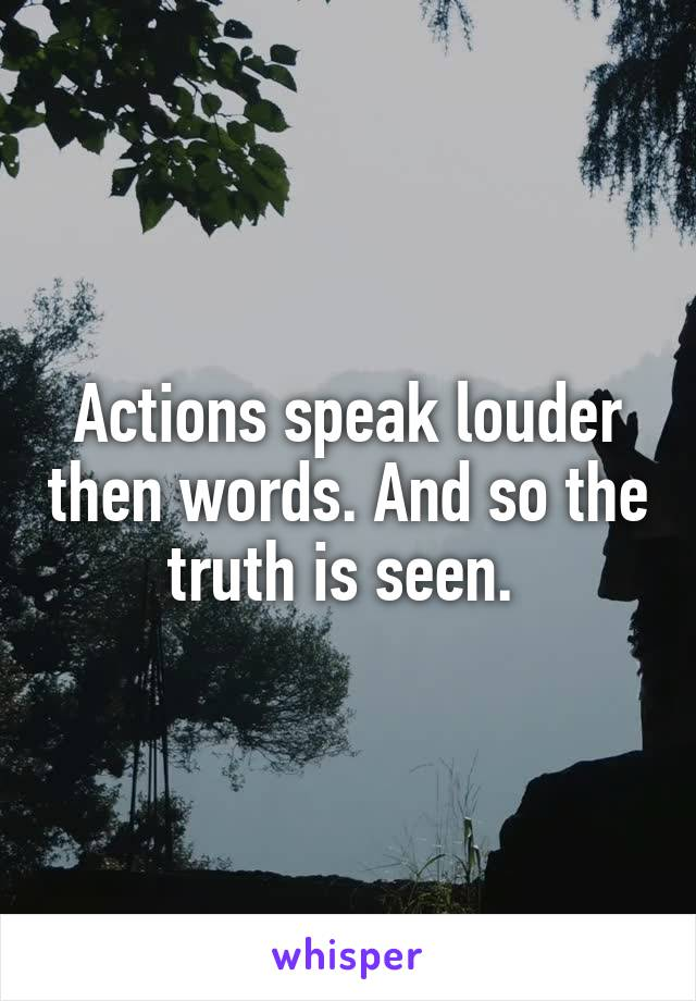 Actions speak louder then words. And so the truth is seen.