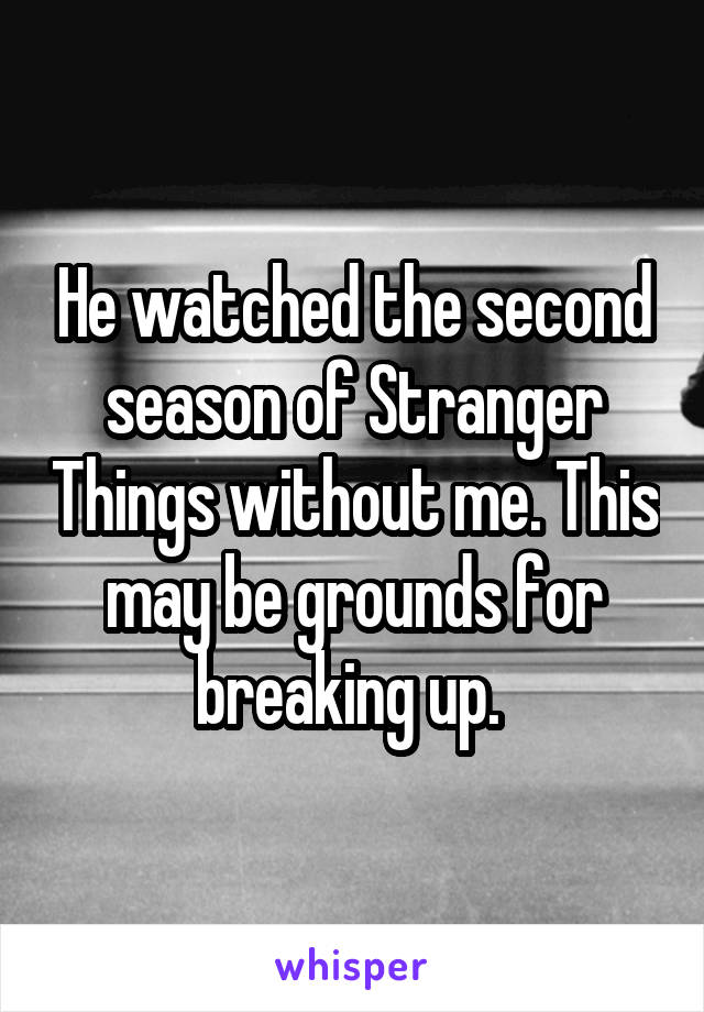 He watched the second season of Stranger Things without me. This may be grounds for breaking up.