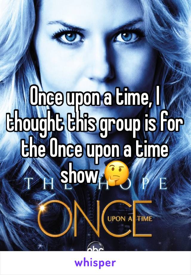 Once upon a time, I thought this group is for the Once upon a time show 🤔