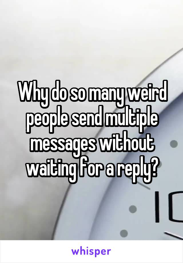 Why do so many weird people send multiple messages without waiting for a reply?