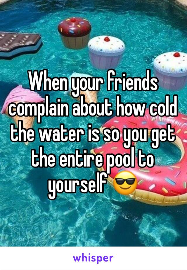 When your friends complain about how cold the water is so you get the entire pool to yourself 😎