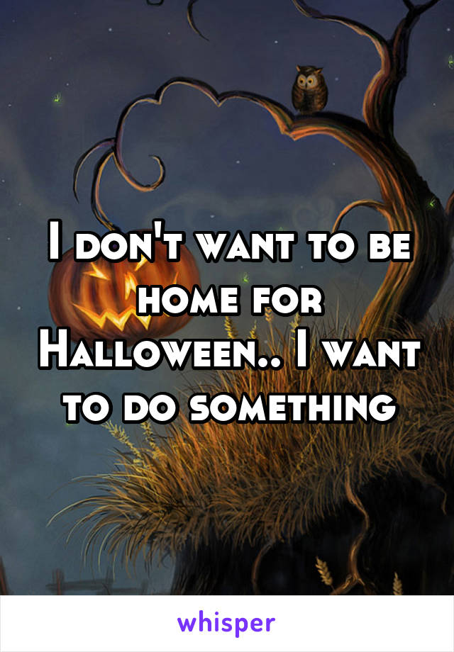 I don't want to be home for Halloween.. I want to do something