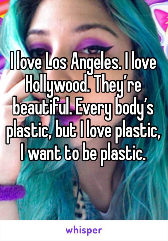 I love Los Angeles. I love Hollywood. They're beautiful. Every body's plastic, but I love plastic, I want to be plastic.