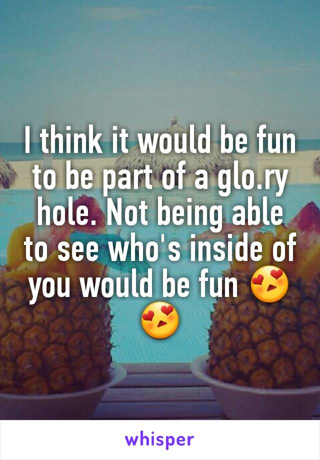I think it would be fun to be part of a glo.ry hole. Not being able to see who's inside of you would be fun 😍😍