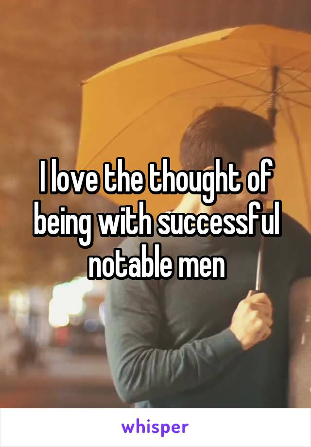 I love the thought of being with successful notable men