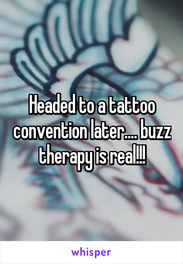 Headed to a tattoo convention later.... buzz therapy is real!!!