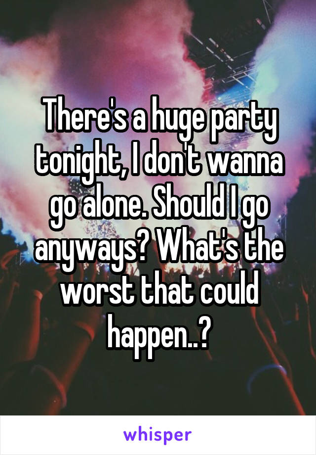 There's a huge party tonight, I don't wanna go alone. Should I go anyways? What's the worst that could happen..?
