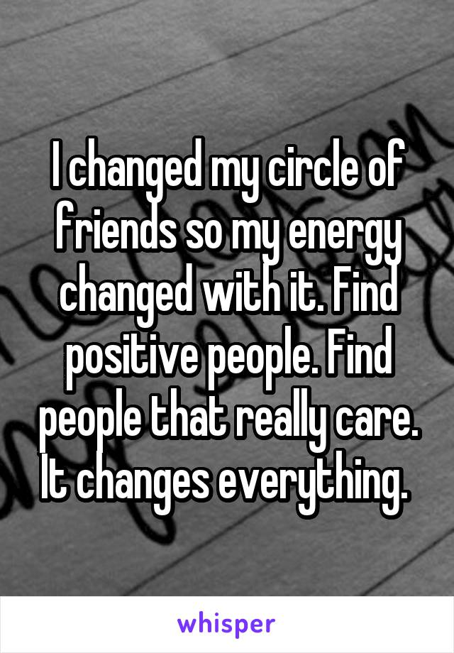 I changed my circle of friends so my energy changed with it. Find positive people. Find people that really care. It changes everything.