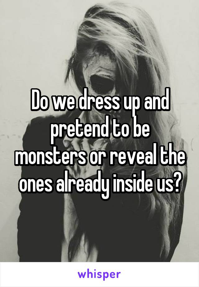 Do we dress up and pretend to be monsters or reveal the ones already inside us?