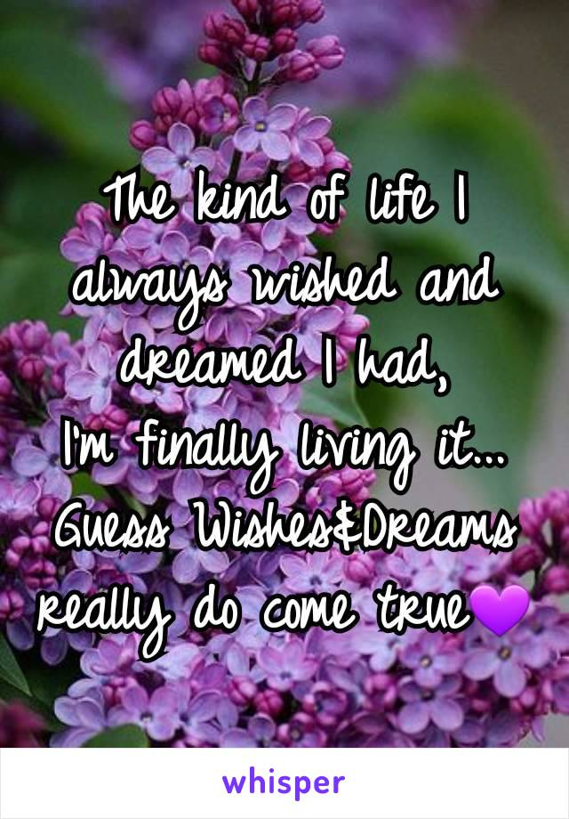 The kind of life I always wished and dreamed I had, I'm finally living it... Guess Wishes&Dreams really do come true💜