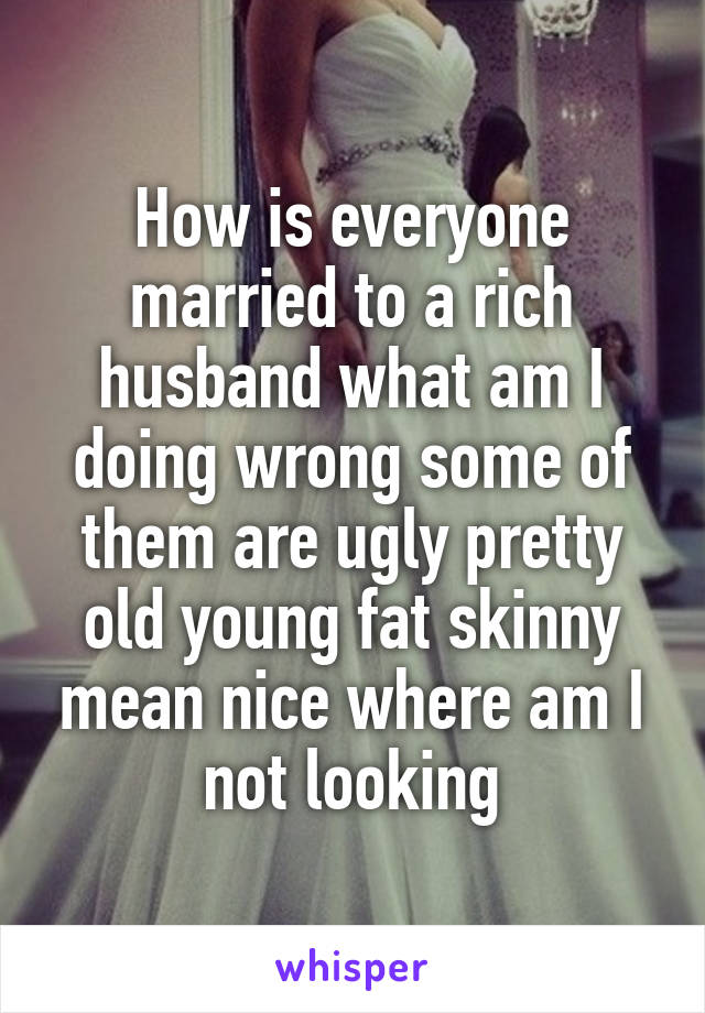 How is everyone married to a rich husband what am I doing wrong some of them are ugly pretty old young fat skinny mean nice where am I not looking