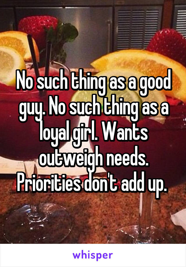 No such thing as a good guy. No such thing as a loyal girl. Wants outweigh needs. Priorities don't add up.
